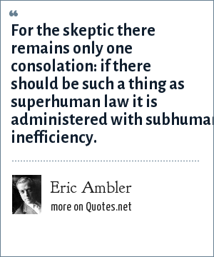 Eric Ambler: For the skeptic there remains only one consolation: if there should be such a thing as superhuman law it is administered with subhuman inefficiency.
