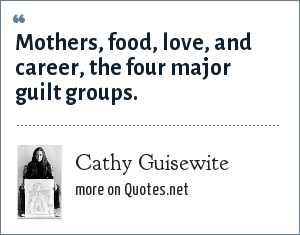 Cathy Guisewite: Mothers, food, love, and career, the four major guilt groups.