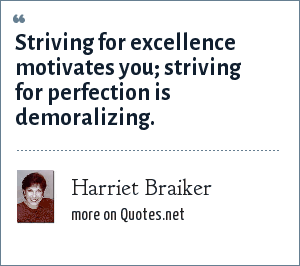 Harriet Braiker: Striving for excellence motivates you; striving for perfection is demoralizing.