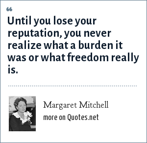 Margaret Mitchell: Until you lose your reputation, you never realize what a burden it was or what freedom really is.