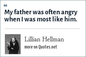 Lillian Hellman: My father was often angry when I was most like him.