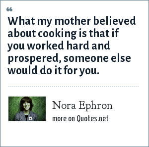 Nora Ephron: What my mother believed about cooking is that if you worked hard and prospered, someone else would do it for you.