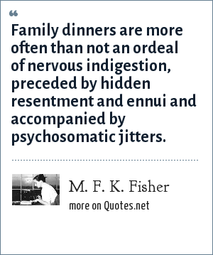 M. F. K. Fisher: Family dinners are more often than not an ordeal of nervous indigestion, preceded by hidden resentment and ennui and accompanied by psychosomatic jitters.