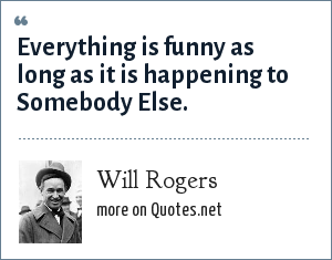 Will Rogers: Everything is funny as long as it is happening to Somebody Else.
