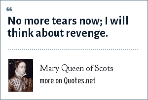 Mary Queen of Scots: No more tears now; I will think about revenge.