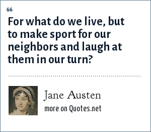 Jane Austen: For what do we live, but to make sport for our neighbors and laugh at them in our turn?