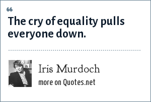 Iris Murdoch: The cry of equality pulls everyone down.