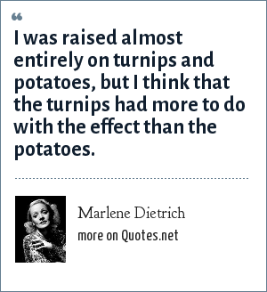 Marlene Dietrich: I was raised almost entirely on turnips and potatoes, but I think that the turnips had more to do with the effect than the potatoes.