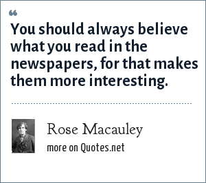 Rose Macauley: You should always believe what you read in the newspapers, for that makes them more interesting.
