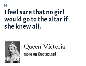 Queen Victoria: I feel sure that no girl would go to the altar if she knew all.