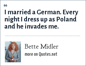 Bette Midler: I married a German. Every night I dress up as Poland and he invades me.