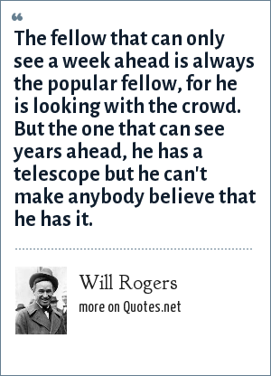 Will Rogers: The fellow that can only see a week ahead is always the popular fellow, for he is looking with the crowd. But the one that can see years ahead, he has a telescope but he can't make anybody believe that he has it.