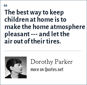 Dorothy Parker: The best way to keep children at home is to make the home atmosphere pleasant --- and let the air out of their tires.