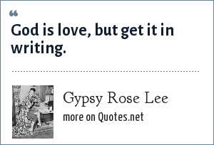Gypsy Rose Lee: God is love, but get it in writing.
