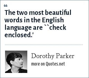 Dorothy Parker: The two most beautiful words in the English language are ``check enclosed.'