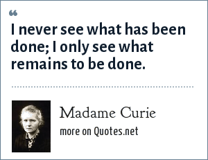 Madame Curie: I never see what has been done; I only see what remains to be done.