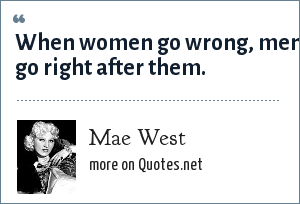 Mae West: When women go wrong, men go right after them.