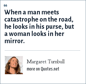 Margaret Turnbull: When a man meets catastrophe on the road, he looks in his purse, but a woman looks in her mirror.