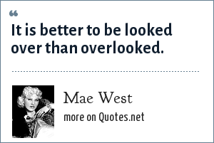 Mae West: It is better to be looked over than overlooked.