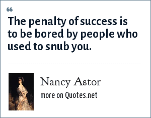 Nancy Astor: The penalty of success is to be bored by people who used to snub you.