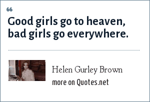 Helen Gurley Brown: Good girls go to heaven, bad girls go everywhere.