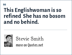 Stevie Smith: This Englishwoman is so refined <br> She has no bosom and no behind.