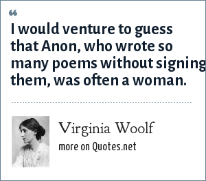 Virginia Woolf: I would venture to guess that Anon, who wrote so many poems without signing them, was often a woman.