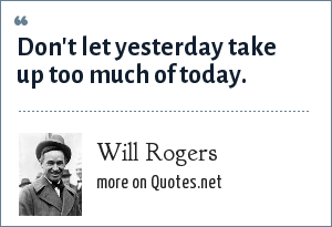 Will Rogers: Don't let yesterday take up too much of today.