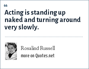 Rosalind Russell: Acting is standing up naked and turning around very slowly.