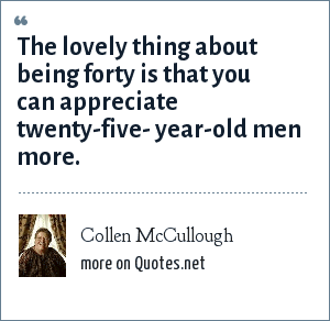 Collen McCullough: The lovely thing about being forty is that you can appreciate twenty-five- year-old men more.