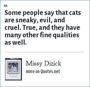 Missy Dizick: Some people say that cats are sneaky, evil, and cruel. True, and they have many other fine qualities as well.