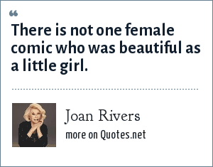 Joan Rivers: There is not one female comic who was beautiful as a little girl.