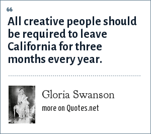 Gloria Swanson: All creative people should be required to leave California for three months every year.