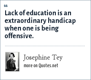 Josephine Tey: Lack of education is an extraordinary handicap when one is being offensive.