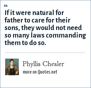 Phyllis Chesler: If it were natural for father to care for their sons, they would not need so many laws commanding them to do so.