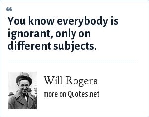 Will Rogers: You know everybody is ignorant, only on different subjects.