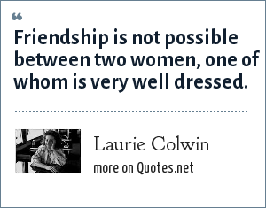 Laurie Colwin: Friendship is not possible between two women, one of whom is very well dressed.