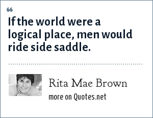 Rita Mae Brown: If the world were a logical place, men would ride side saddle.