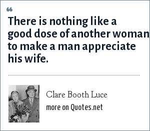 Clare Booth Luce: There is nothing like a good dose of another woman to make a man appreciate his wife.
