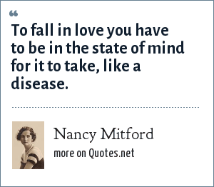 Nancy Mitford: To fall in love you have to be in the state of mind for it to take, like a disease.