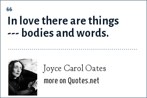 Joyce Carol Oates: In love there are things --- bodies and words.