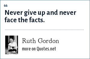 Ruth Gordon: Never give up and never face the facts.