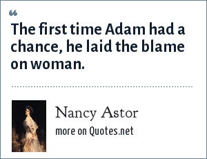 Nancy Astor: The first time Adam had a chance, he laid the blame on woman.