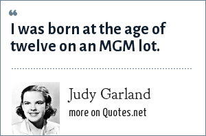 Judy Garland: I was born at the age of twelve on an MGM lot.