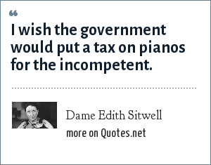 Dame Edith Sitwell: I wish the government would put a tax on pianos for the incompetent.