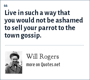 Will Rogers: Live in such a way that you would not be ashamed to sell your parrot to the town gossip.