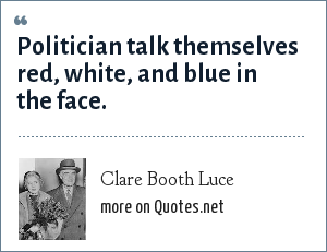 Clare Booth Luce: Politician talk themselves red, white, and blue in the face.