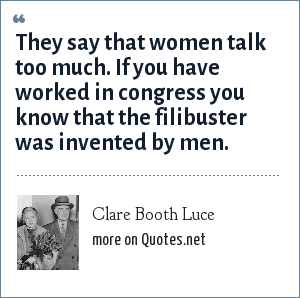 Clare Booth Luce: They say that women talk too much. If you have worked in congress you know that the filibuster was invented by men.