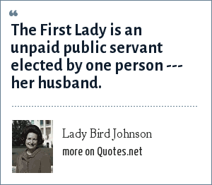Lady Bird Johnson: The First Lady is an unpaid public servant elected by one person --- her husband.