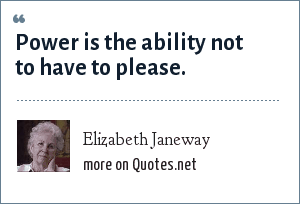 Elizabeth Janeway: Power is the ability not to have to please.